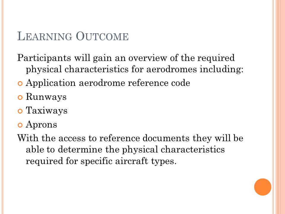 L EARNING O UTCOME Participants will gain an overview of the required physical characteristics for aerodromes including: Application aerodrome reference code Runways Taxiways Aprons With the access to reference documents they will be able to determine the physical characteristics required for specific aircraft types.