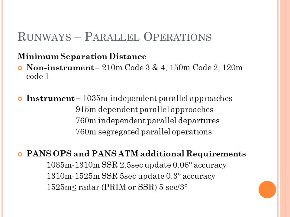 R UNWAYS – P ARALLEL O PERATIONS Minimum Separation Distance Non-instrument – 210m Code 3 & 4, 150m Code 2, 120m code 1 Instrument – 1035m independent parallel approaches 915m dependent parallel approaches 760m independent parallel departures 760m segregated parallel operations PANS OPS and PANS ATM additional Requirements 1035m-1310m SSR 2.5sec update 0.06° accuracy 1310m-1525m SSR 5sec update 0.3° accuracy 1525m≤ radar (PRIM or SSR) 5 sec/3°