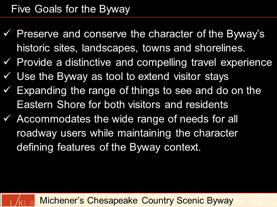 Five Goals for the Byway Michener's Chesapeake Country Scenic Byway Preserve and conserve the character of the Byway's historic sites, landscapes, towns and shorelines.