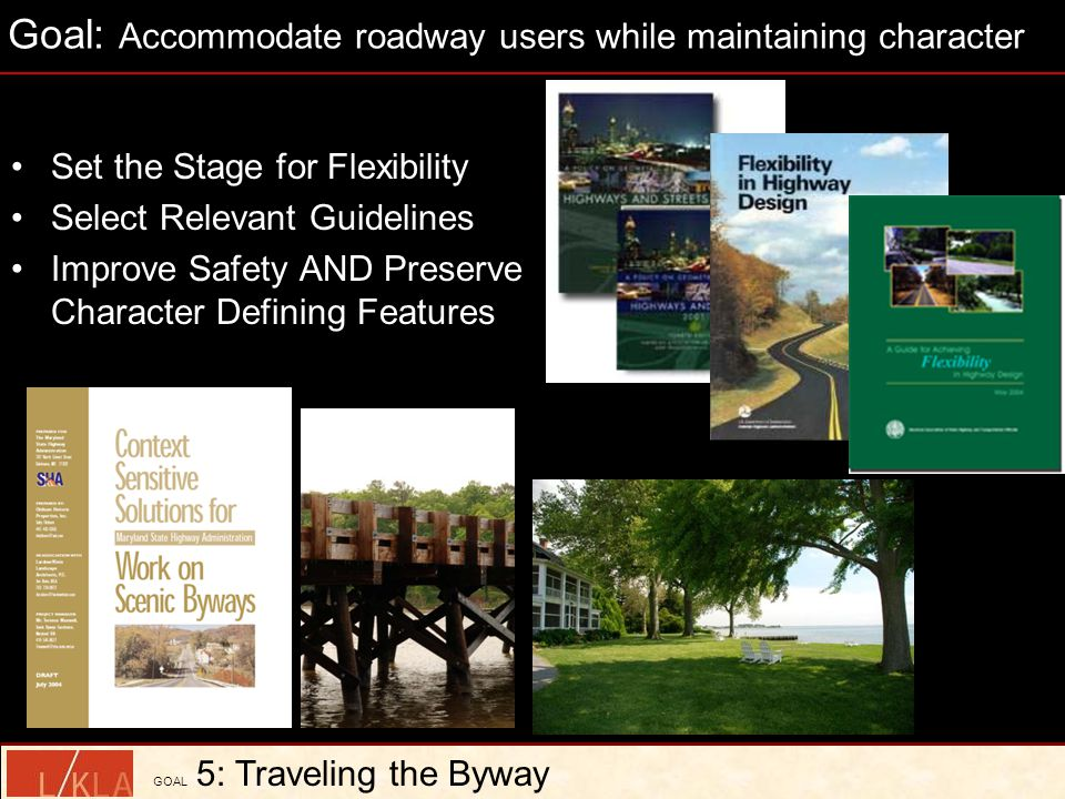 Set the Stage for Flexibility Select Relevant Guidelines Improve Safety AND Preserve Character Defining Features GOAL 5: Traveling the Byway Goal: Accommodate roadway users while maintaining character