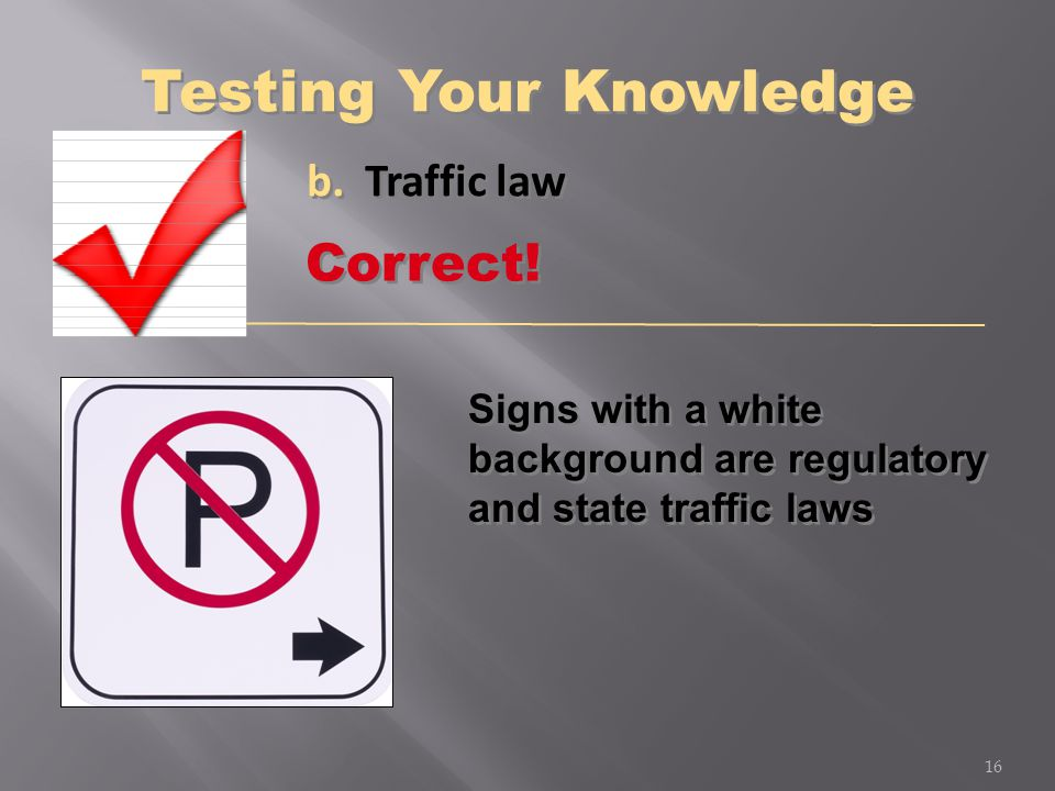 b. Traffic law Signs with a white background are regulatory and state traffic laws 16 Correct! Testing Your Knowledge