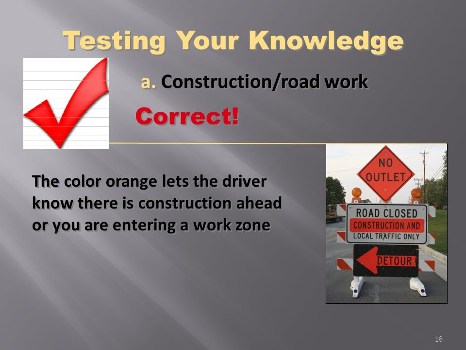 a. Construction/road work The color orange lets the driver know there is construction ahead or you are entering a work zone 18 Correct! Testing Your K