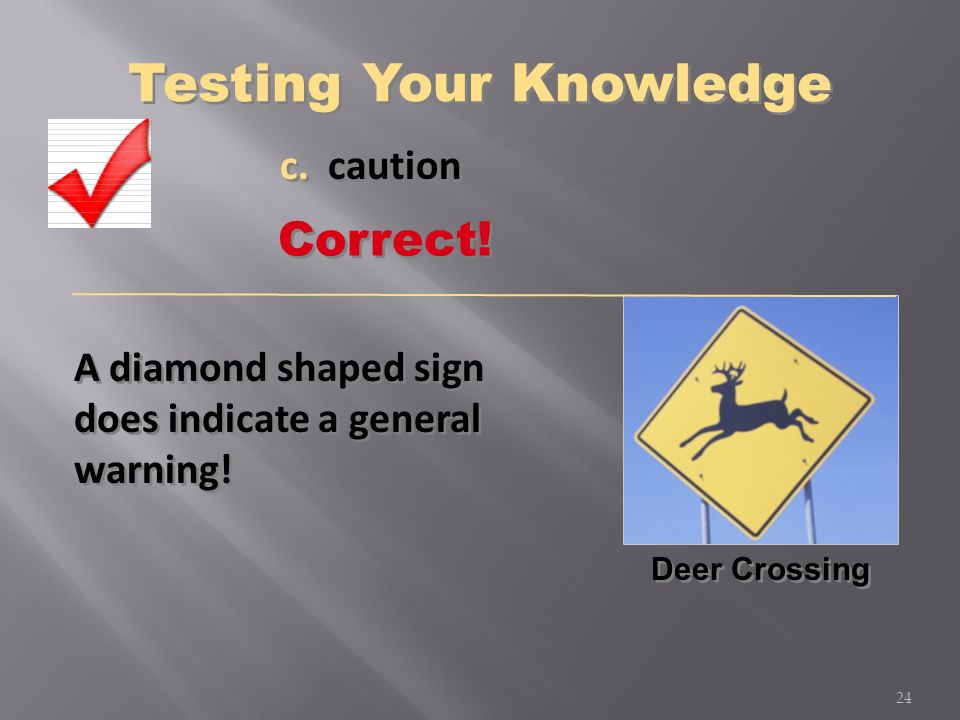 A diamond shaped sign does indicate a general warning! Deer Crossing c. caution 24 Correct! Testing Your Knowledge