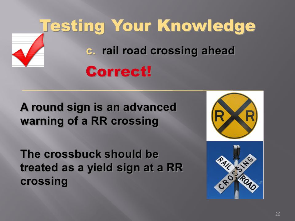 A round sign is an advanced warning of a RR crossing The crossbuck should be treated as a yield sign at a RR crossing A round sign is an advanced warn