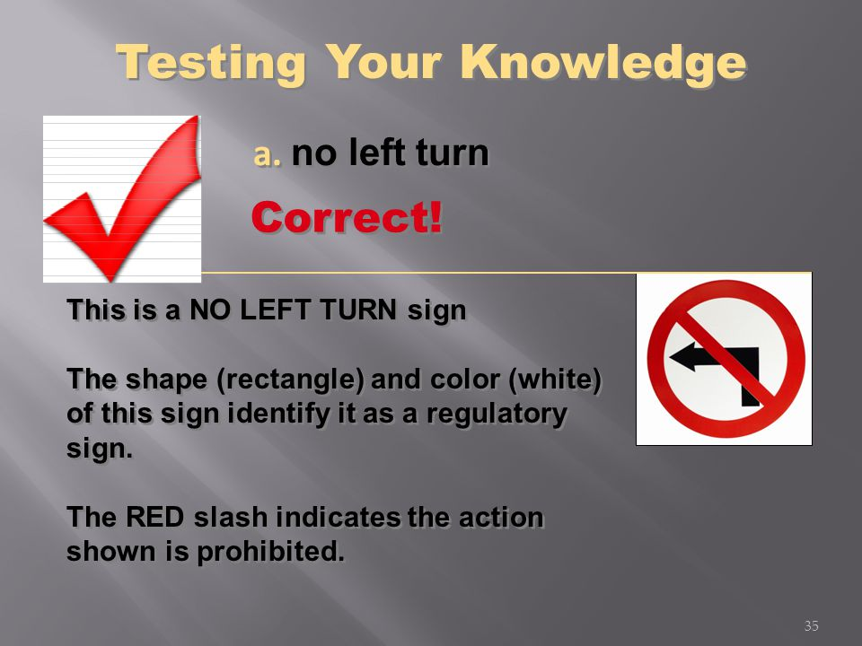 a. no left turn This is a NO LEFT TURN sign The shape (rectangle) and color (white) of this sign identify it as a regulatory sign. The RED slash indic