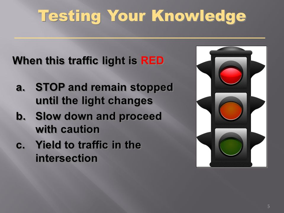 Testing Your Knowledge When this traffic light is RED a.STOP and remain stopped until the light changes b.Slow down and proceed with caution c.Yield t