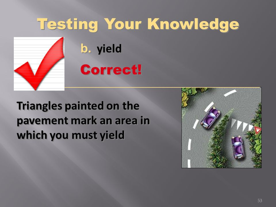Triangles painted on the pavement mark an area in which you must yield b. yield 53 Correct! Testing Your Knowledge