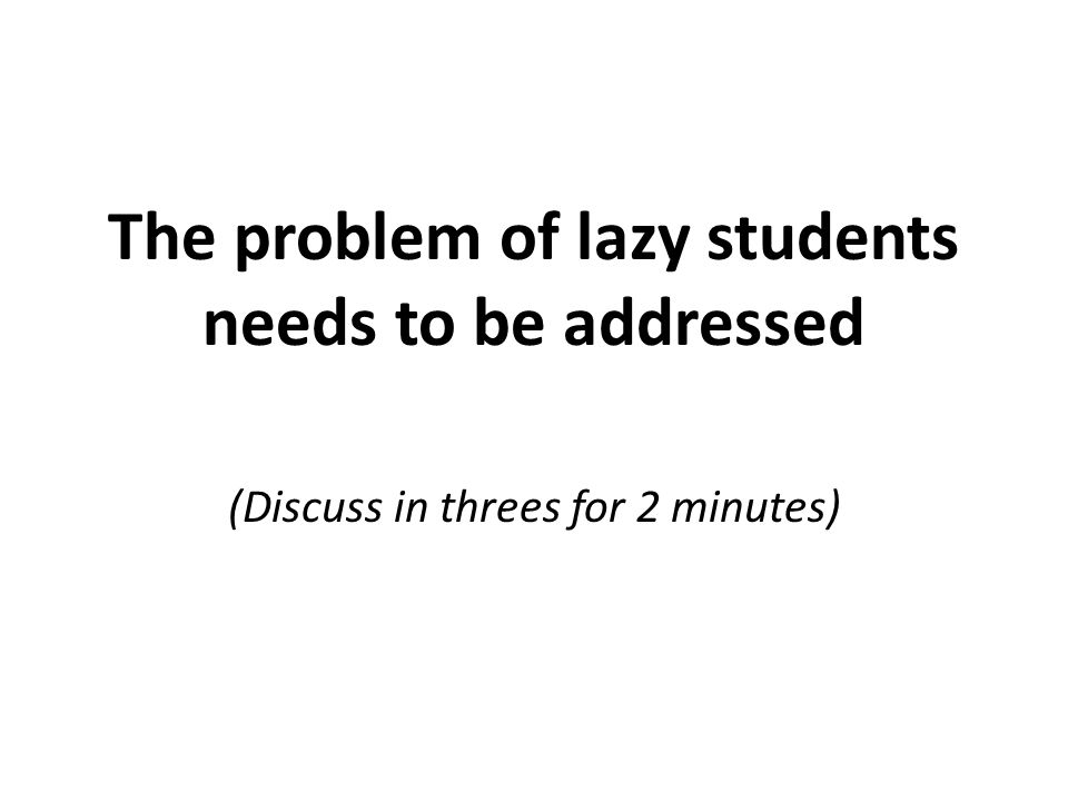 The problem of lazy students needs to be addressed (Discuss in threes for 2 minutes)