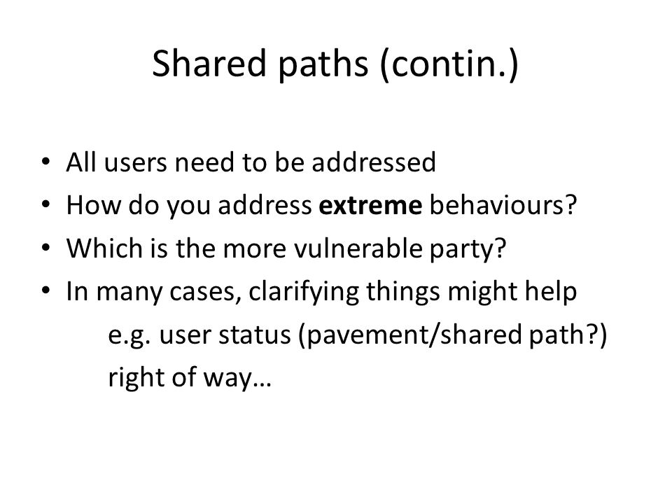 Shared paths (contin.) All users need to be addressed How do you address extreme behaviours.