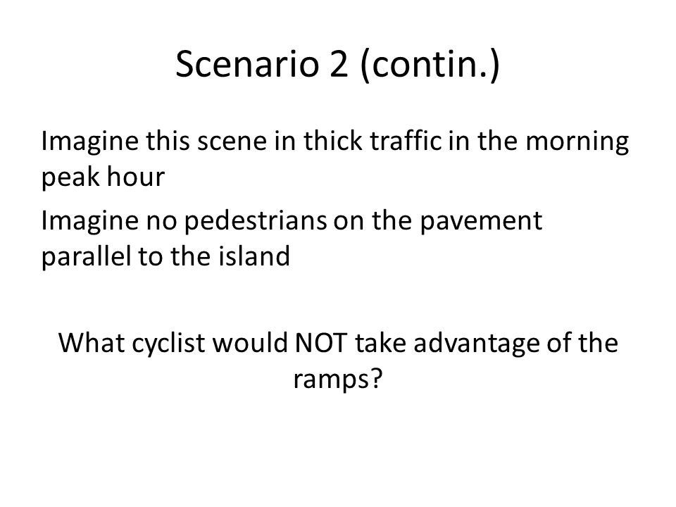 Scenario 2 (contin.) Imagine this scene in thick traffic in the morning peak hour Imagine no pedestrians on the pavement parallel to the island What cyclist would NOT take advantage of the ramps