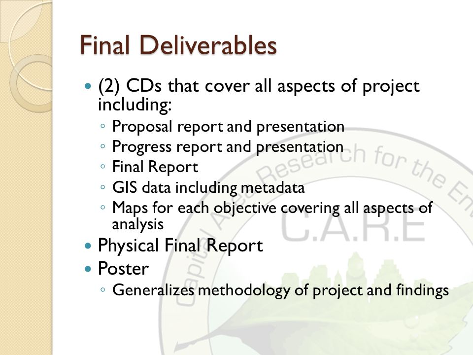 Final Deliverables (2) CDs that cover all aspects of project including: ◦ Proposal report and presentation ◦ Progress report and presentation ◦ Final Report ◦ GIS data including metadata ◦ Maps for each objective covering all aspects of analysis Physical Final Report Poster ◦ Generalizes methodology of project and findings
