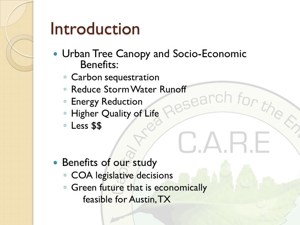 Introduction Urban Tree Canopy and Socio-Economic Benefits: ◦ Carbon sequestration ◦ Reduce Storm Water Runoff ◦ Energy Reduction ◦ Higher Quality of Life ◦ Less $$ Benefits of our study ◦ COA legislative decisions ◦ Green future that is economically feasible for Austin, TX