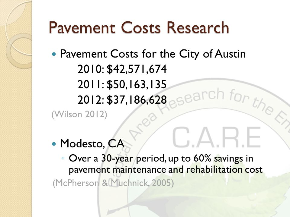 Pavement Costs Research Pavement Costs for the City of Austin 2010: $42,571,674 2011: $50,163,135 2012: $37,186,628 (Wilson 2012) Modesto, CA ◦ Over a 30-year period, up to 60% savings in pavement maintenance and rehabilitation cost (McPherson & Muchnick, 2005)