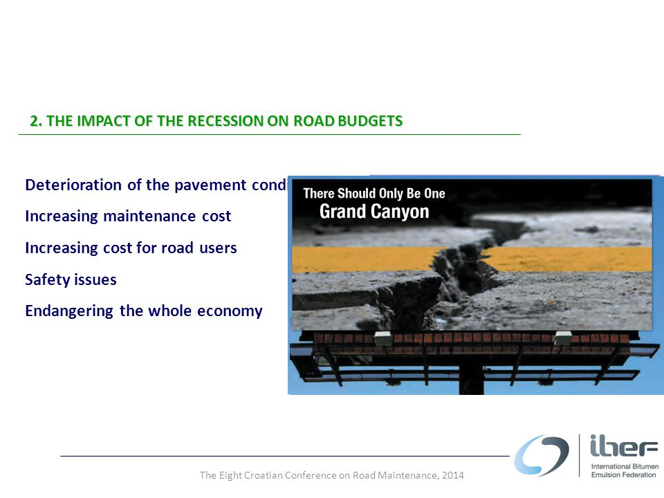 2. THE IMPACT OF THE RECESSION ON ROAD BUDGETS Deterioration of the pavement condition Increasing maintenance cost Increasing cost for road users Safe