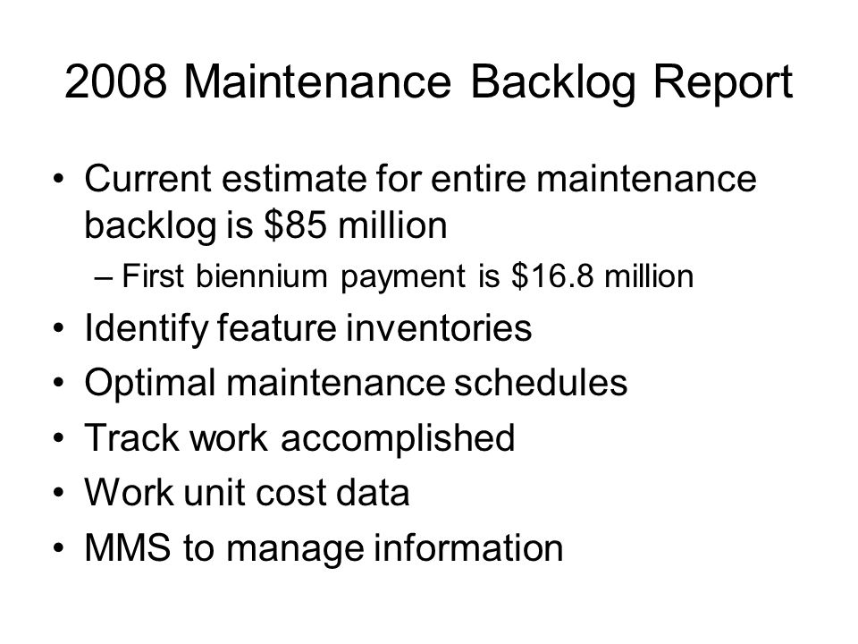 2008 Maintenance Backlog Report Current estimate for entire maintenance backlog is $85 million –First biennium payment is $16.8 million Identify feature inventories Optimal maintenance schedules Track work accomplished Work unit cost data MMS to manage information