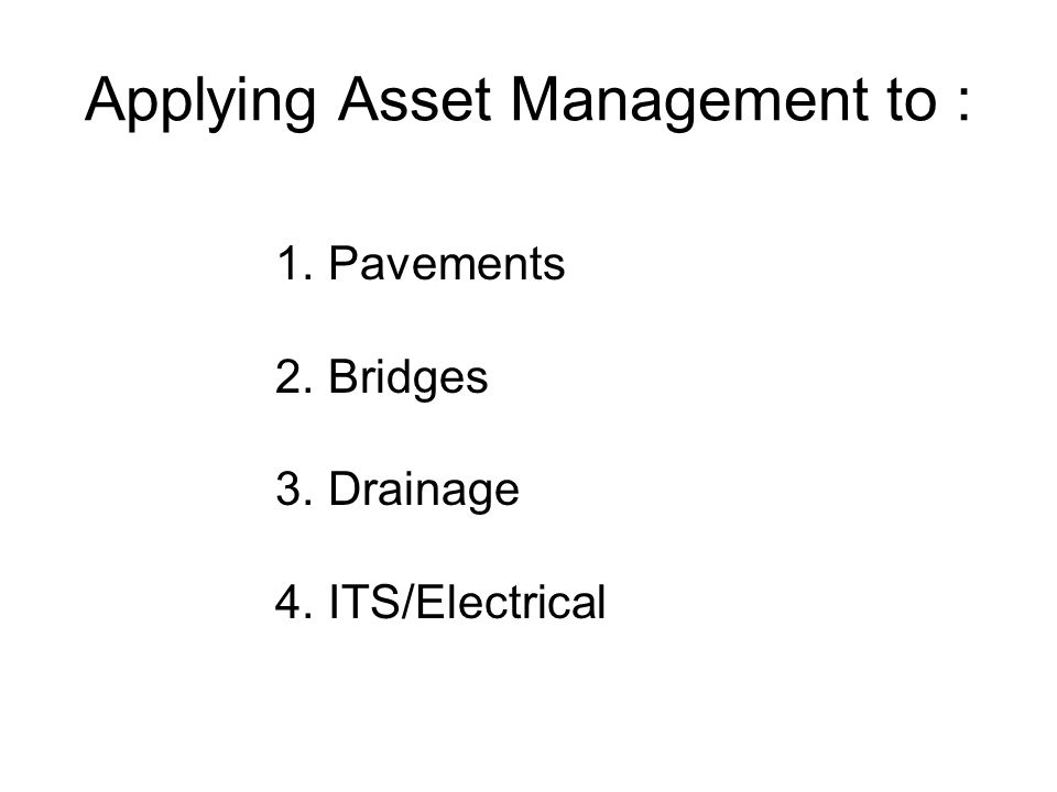 Applying Asset Management to : 1. Pavements 2. Bridges 3. Drainage 4. ITS/Electrical
