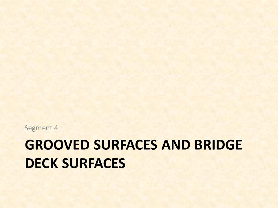 GROOVED SURFACES AND BRIDGE DECK SURFACES Segment 4