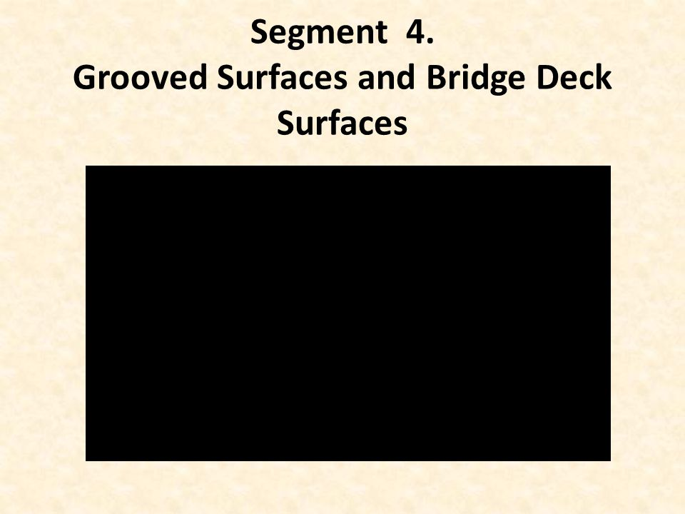 Segment 4. Grooved Surfaces and Bridge Deck Surfaces