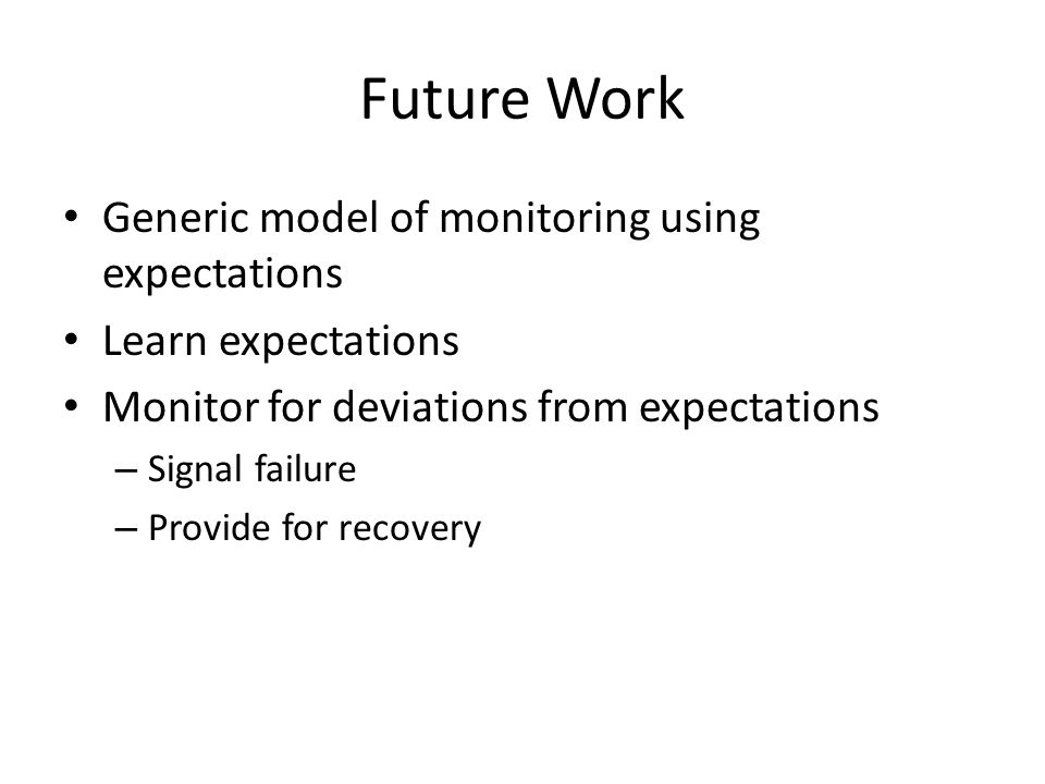Future Work Generic model of monitoring using expectations Learn expectations Monitor for deviations from expectations – Signal failure – Provide for recovery