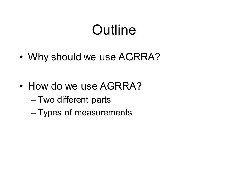 Outline Why should we use AGRRA? How do we use AGRRA? –Two different parts –Types of measurements