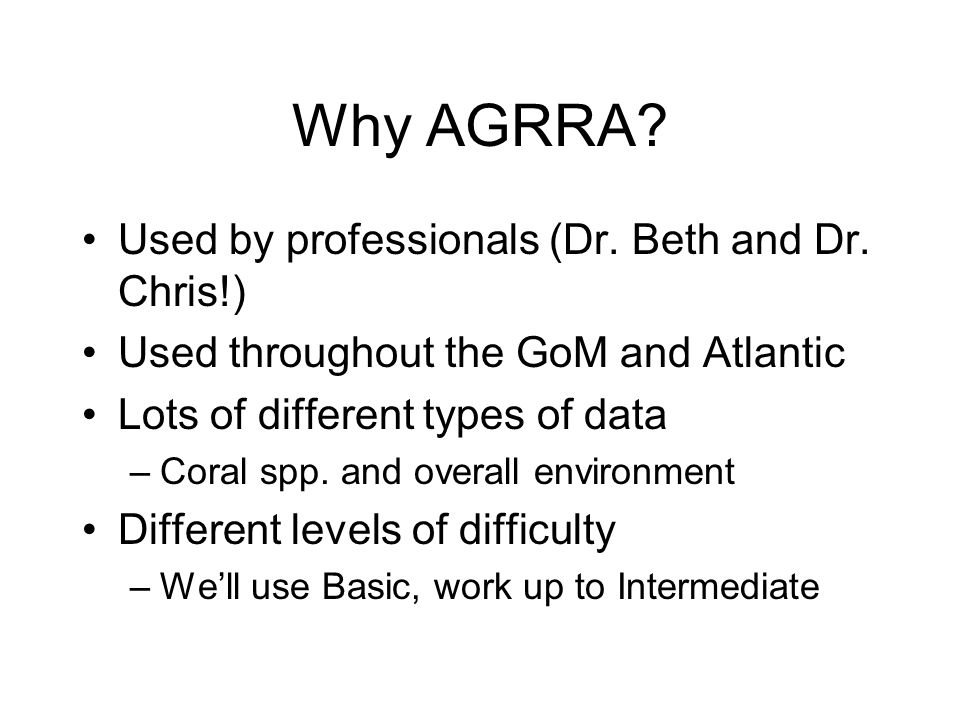 Why AGRRA? Used by professionals (Dr. Beth and Dr. Chris!) Used throughout the GoM and Atlantic Lots of different types of data –Coral spp. and overal