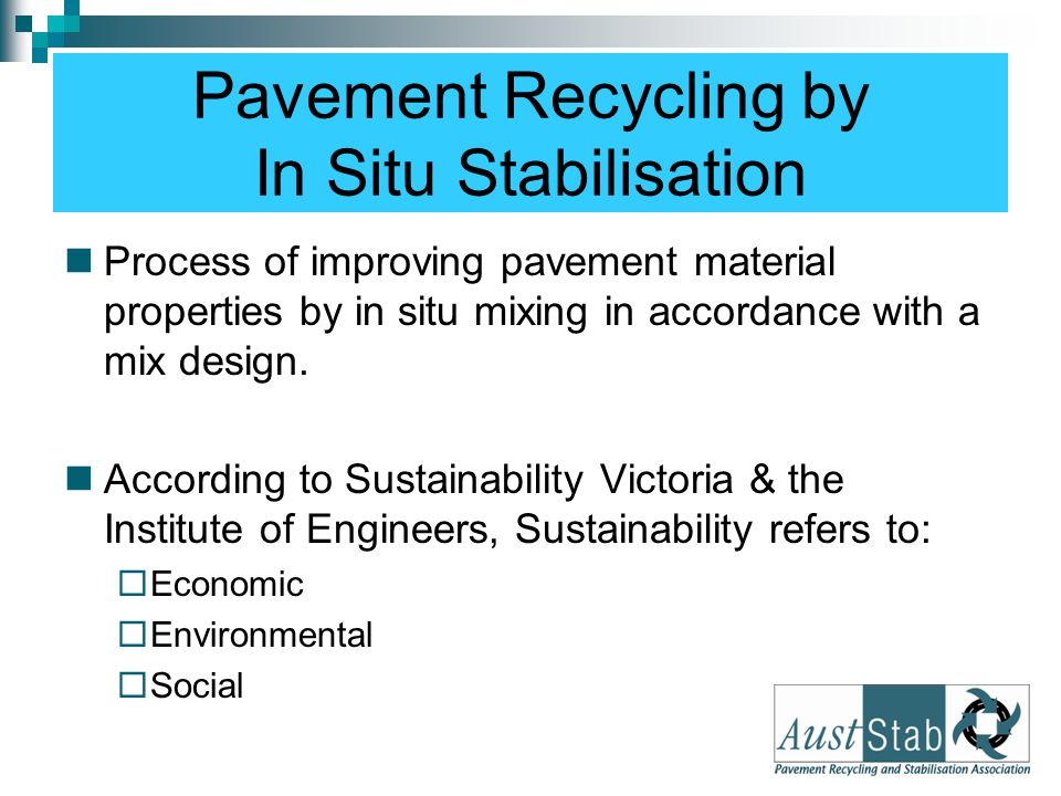 Pavement Recycling by In Situ Stabilisation Process of improving pavement material properties by in situ mixing in accordance with a mix design. Accor