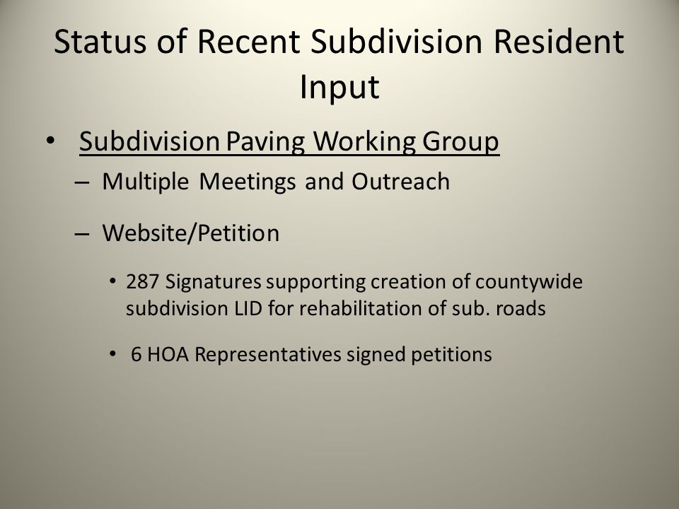 Status of Recent Subdivision Resident Input Subdivision Paving Working Group – Multiple Meetings and Outreach – Website/Petition 287 Signatures supporting creation of countywide subdivision LID for rehabilitation of sub.