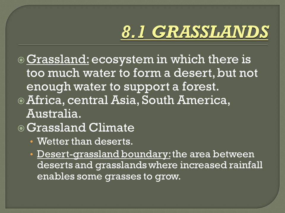  Grassland: ecosystem in which there is too much water to form a desert, but not enough water to support a forest.  Africa, central Asia, South Amer