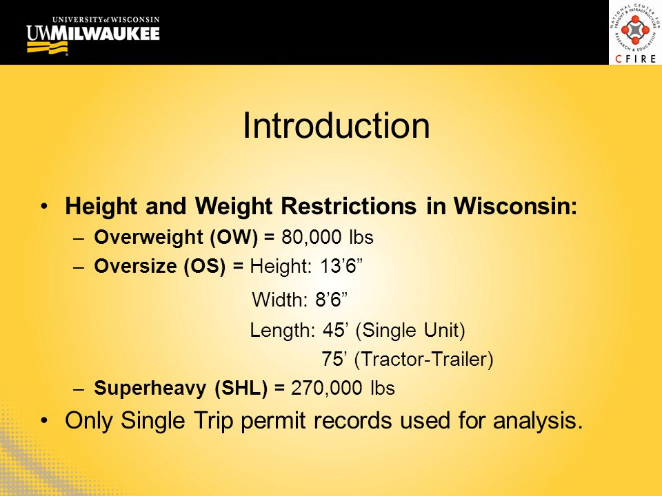 Background Wisconsin (WI) issued approximately 96,000 single trip permits from June 2007 to June 2013 –432 permits were (SHLs) –Only Oversize (OS) permits excluded from analysis (height, width, and length restrictions)