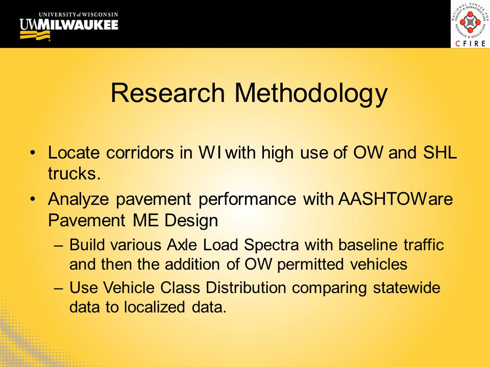 Research Methodology Locate corridors in WI with high use of OW and SHL trucks. Analyze pavement performance with AASHTOWare Pavement ME Design –Build