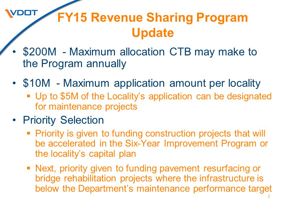 2 FY15 Revenue Sharing Program Update $200M - Maximum allocation CTB may make to the Program annually $10M - Maximum application amount per locality  Up to $5M of the Locality's application can be designated for maintenance projects Priority Selection  Priority is given to funding construction projects that will be accelerated in the Six-Year Improvement Program or the locality's capital plan  Next, priority given to funding pavement resurfacing or bridge rehabilitation projects where the infrastructure is below the Department's maintenance performance target