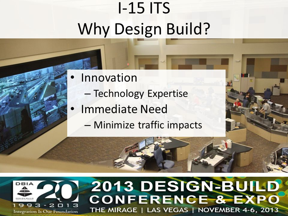 Innovation – Technology Expertise Immediate Need – Minimize traffic impacts I-15 ITS Why Design Build?