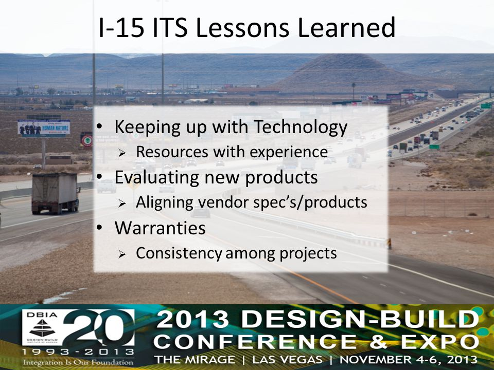 I-15 ITS Lessons Learned Keeping up with Technology  Resources with experience Evaluating new products  Aligning vendor spec's/products Warranties  Consistency among projects