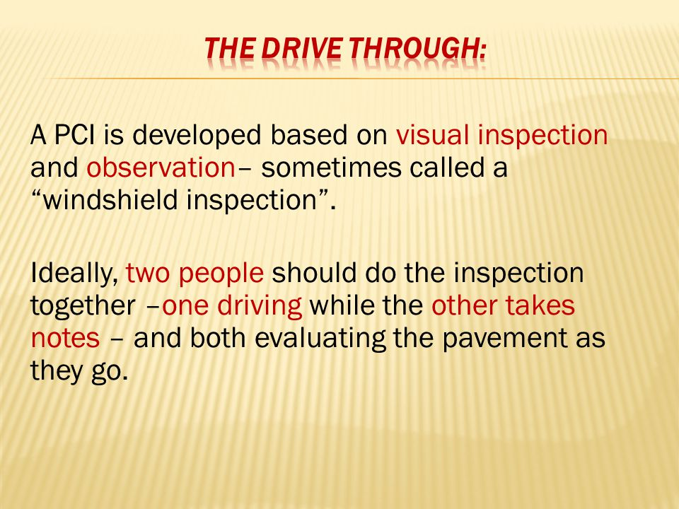 A PCI is developed based on visual inspection and observation– sometimes called a windshield inspection .