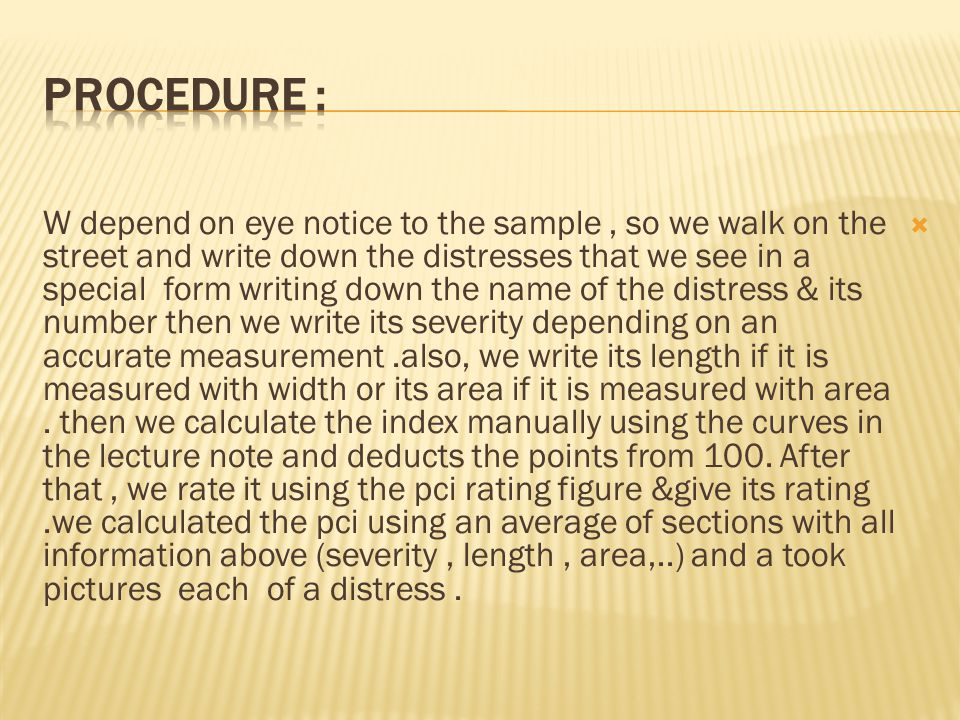  W depend on eye notice to the sample, so we walk on the street and write down the distresses that we see in a special form writing down the name of the distress & its number then we write its severity depending on an accurate measurement.also, we write its length if it is measured with width or its area if it is measured with area.