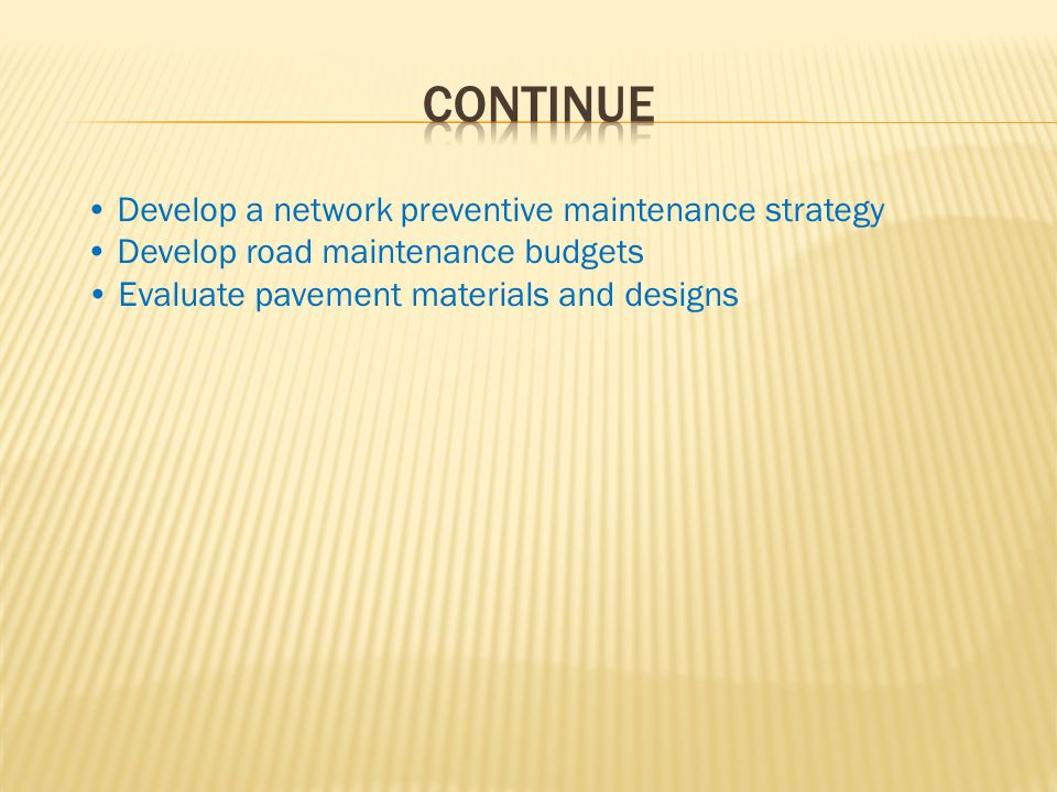 Develop a network preventive maintenance strategy Develop road maintenance budgets Evaluate pavement materials and designs