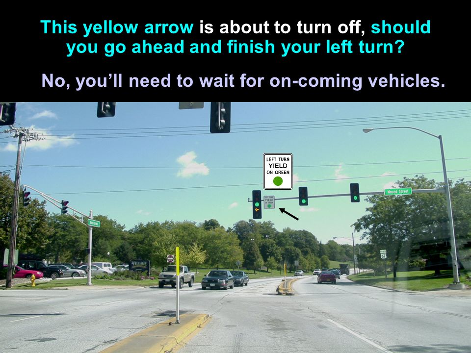 Signs, Signals and Road Markings Traffic lights: yellow arrow A yellow arrow means you should be prepared to obey the next signal light that appears,