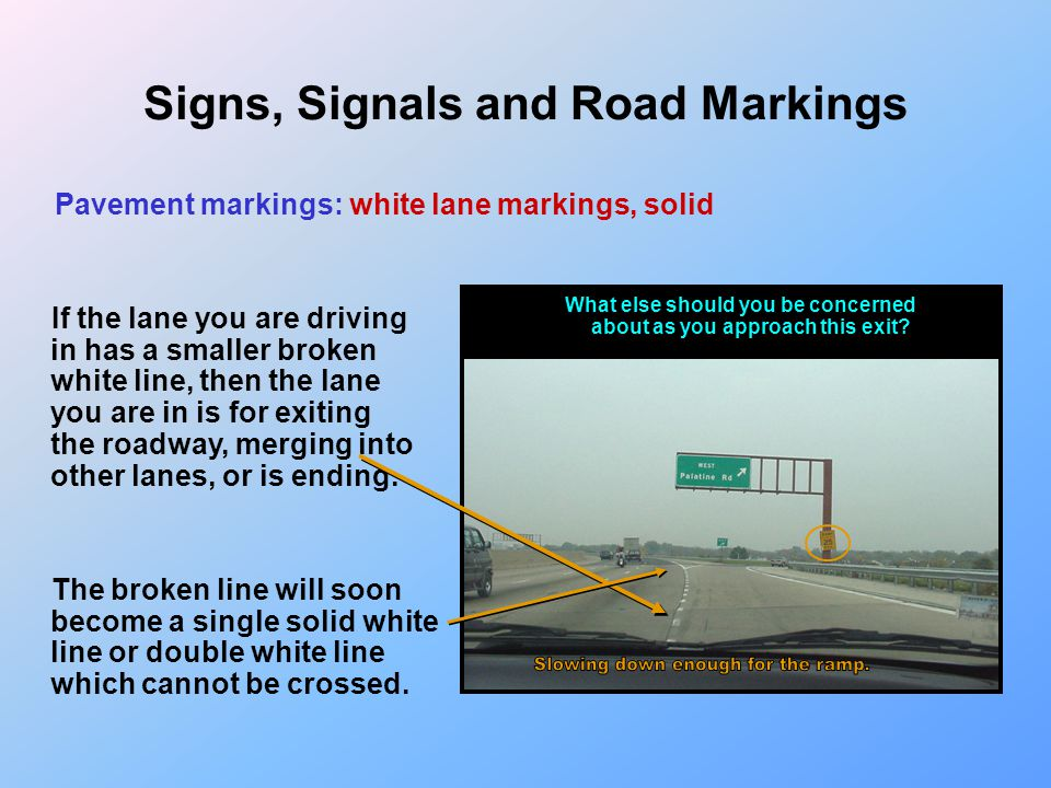 Signs, Signals and Road Markings Pavement markings: white lane markings, solid If you pass the part of the turn lane that has a broken white line or n