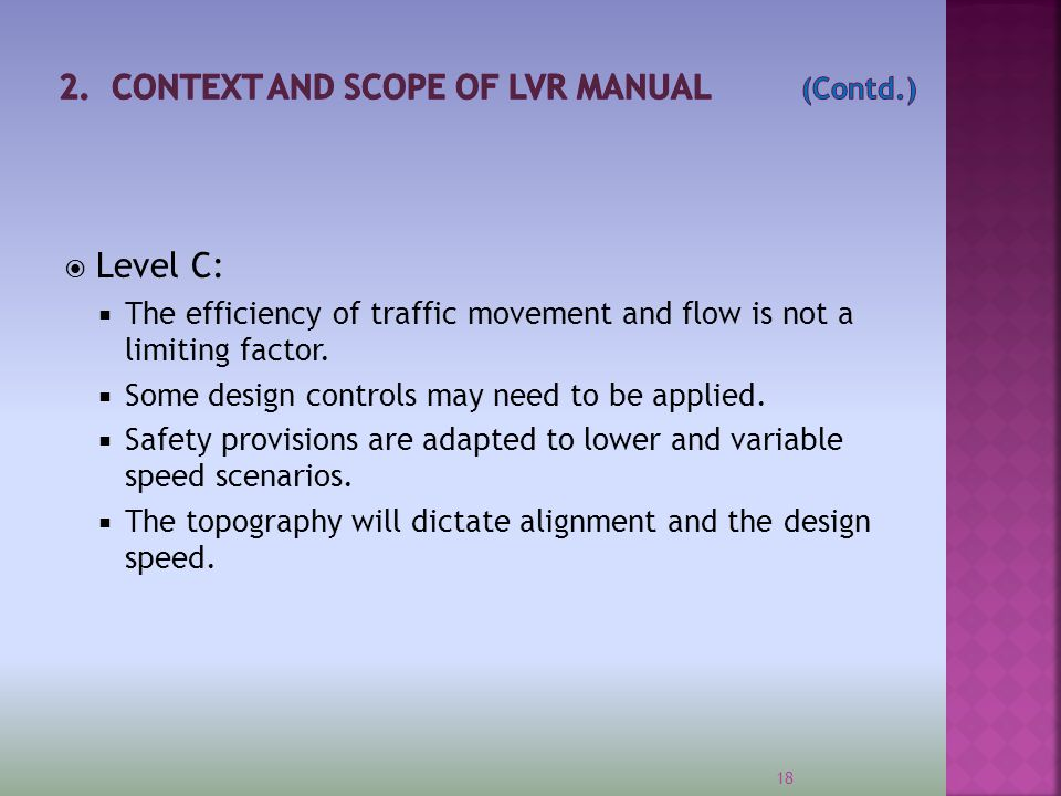  Level C:  The efficiency of traffic movement and flow is not a limiting factor.  Some design controls may need to be applied.  Safety provisions