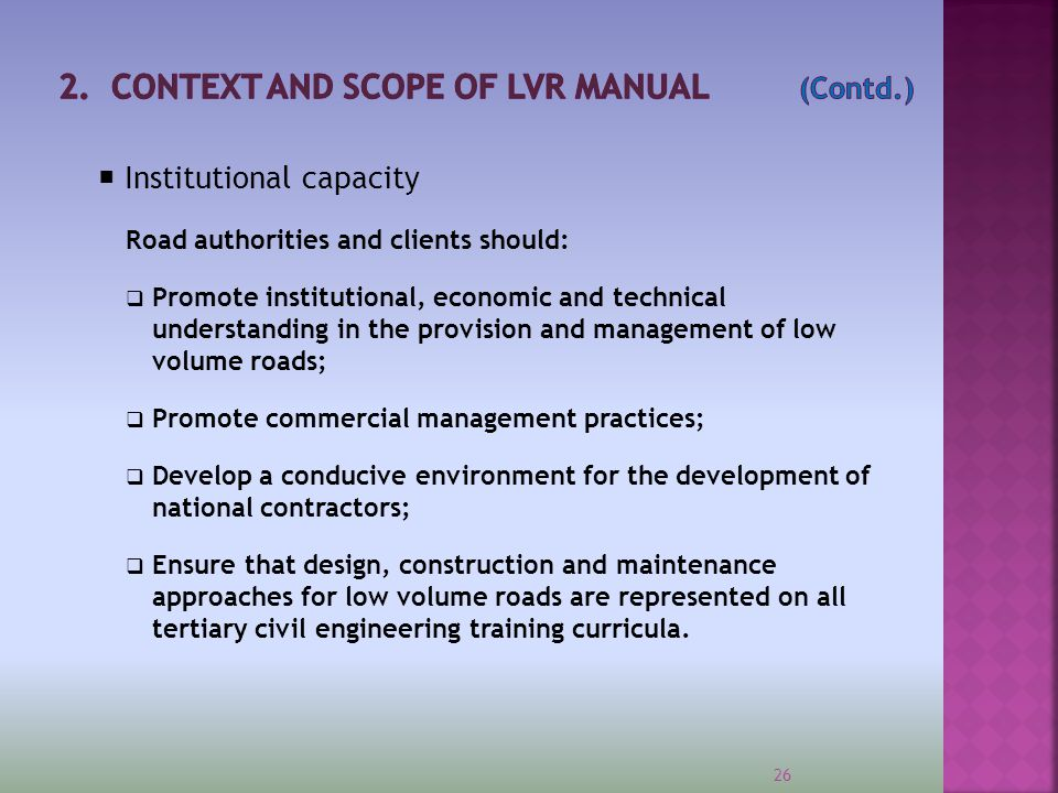  Institutional capacity Road authorities and clients should:  Promote institutional, economic and technical understanding in the provision and manag