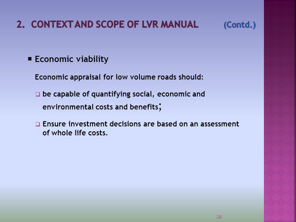  Economic viability Economic appraisal for low volume roads should:  be capable of quantifying social, economic and environmental costs and benefits