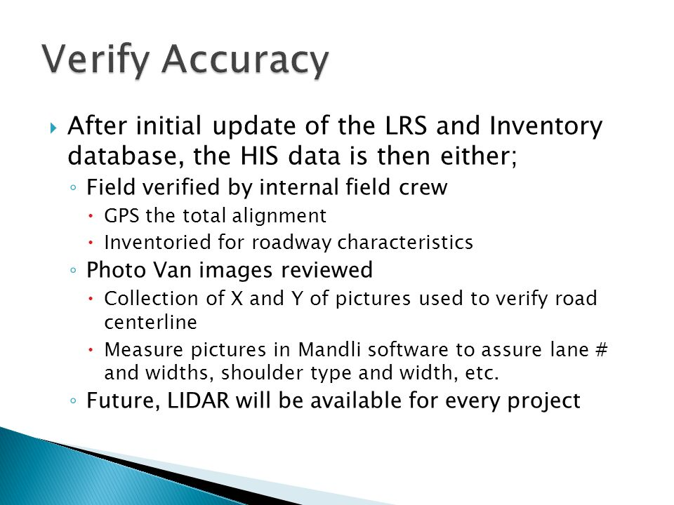  After initial update of the LRS and Inventory database, the HIS data is then either; ◦ Field verified by internal field crew  GPS the total alignment  Inventoried for roadway characteristics ◦ Photo Van images reviewed  Collection of X and Y of pictures used to verify road centerline  Measure pictures in Mandli software to assure lane # and widths, shoulder type and width, etc.