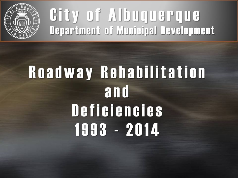 Roadway Rehabilitation and Deficiencies 1993 - 2014 City of Albuquerque Department of Municipal Development