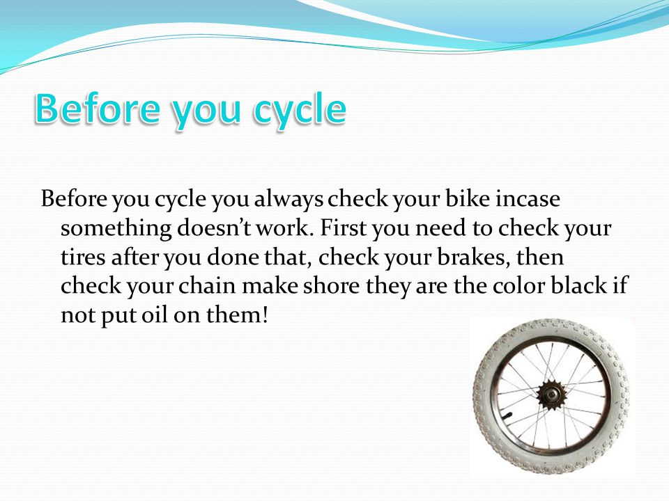 Before you cycle you always check your bike incase something doesn't work.