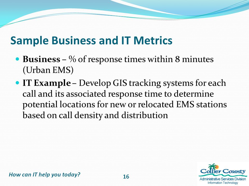 Sample Business and IT Metrics Business – % of response times within 8 minutes (Urban EMS) IT Example – Develop GIS tracking systems for each call and its associated response time to determine potential locations for new or relocated EMS stations based on call density and distribution How can IT help you today.