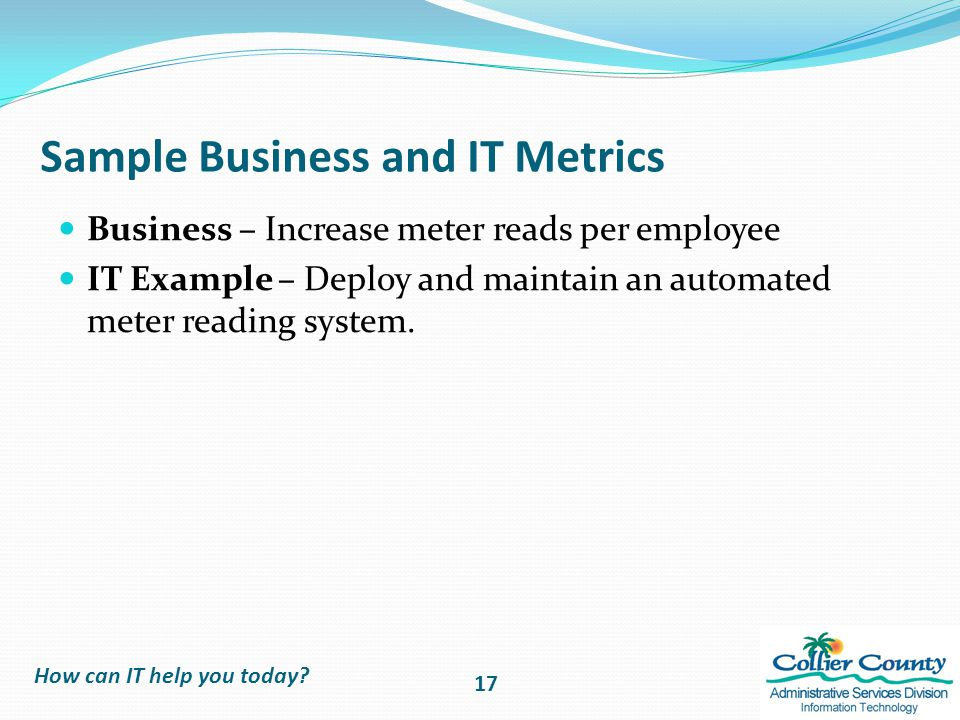 Sample Business and IT Metrics Business – Increase meter reads per employee IT Example – Deploy and maintain an automated meter reading system.