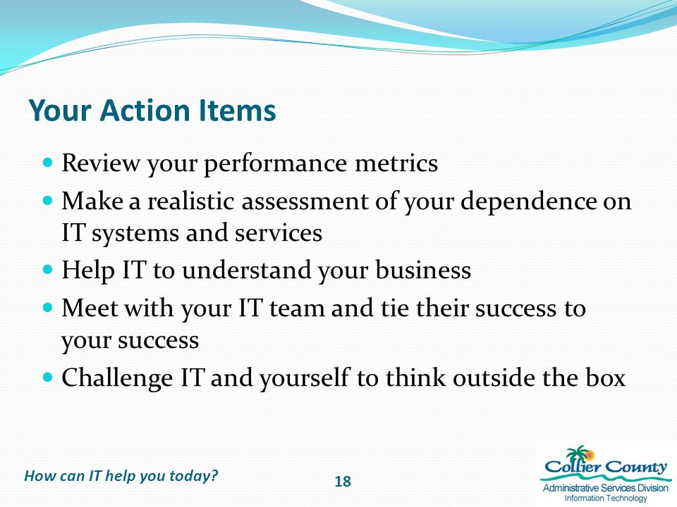 Your Action Items Review your performance metrics Make a realistic assessment of your dependence on IT systems and services Help IT to understand your business Meet with your IT team and tie their success to your success Challenge IT and yourself to think outside the box How can IT help you today.