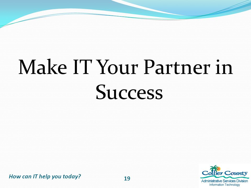 Make IT Your Partner in Success How can IT help you today? 19
