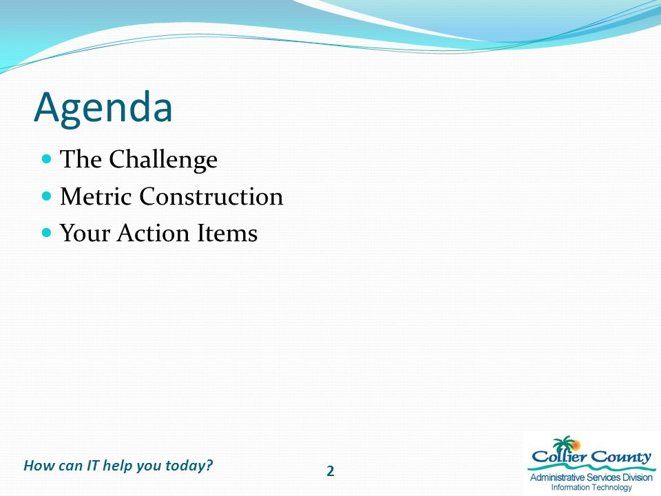 Agenda The Challenge Metric Construction Your Action Items How can IT help you today 2