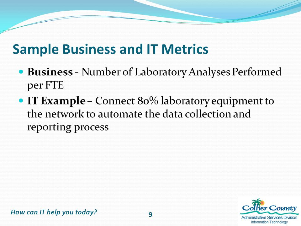 Sample Business and IT Metrics Business - Number of Laboratory Analyses Performed per FTE IT Example – Connect 80% laboratory equipment to the network to automate the data collection and reporting process How can IT help you today.